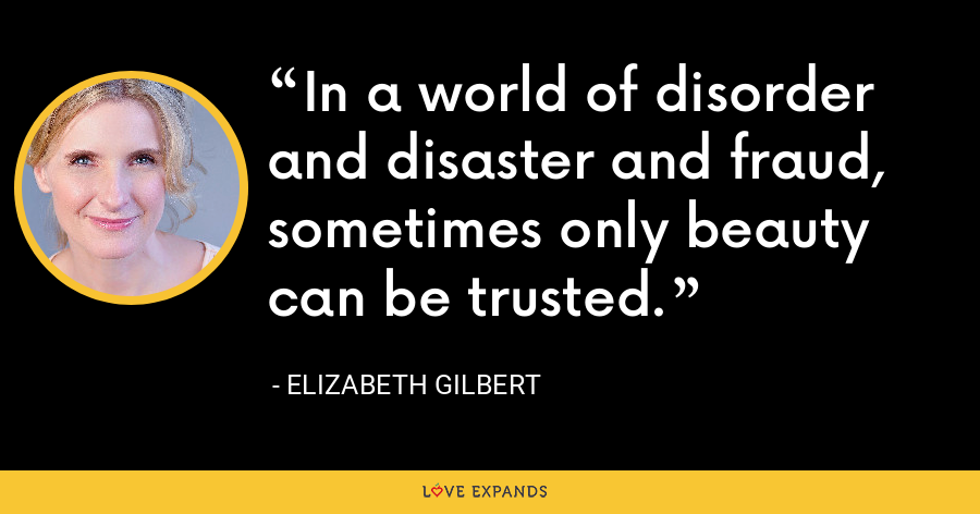 In a world of disorder and disaster and fraud, sometimes only beauty can be trusted. - Elizabeth Gilbert