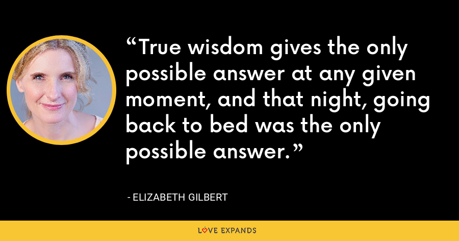 True wisdom gives the only possible answer at any given moment, and that night, going back to bed was the only possible answer. - Elizabeth Gilbert