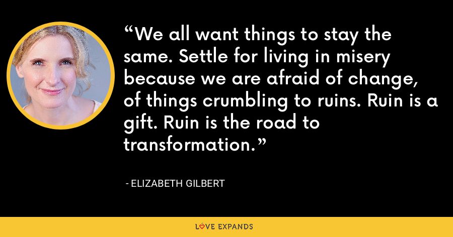 We all want things to stay the same. Settle for living in misery because we are afraid of change, of things crumbling to ruins. Ruin is a gift. Ruin is the road to transformation. - Elizabeth Gilbert