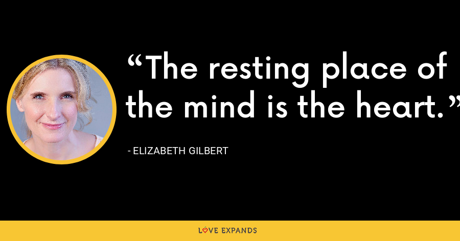 The resting place of the mind is the heart. - Elizabeth Gilbert