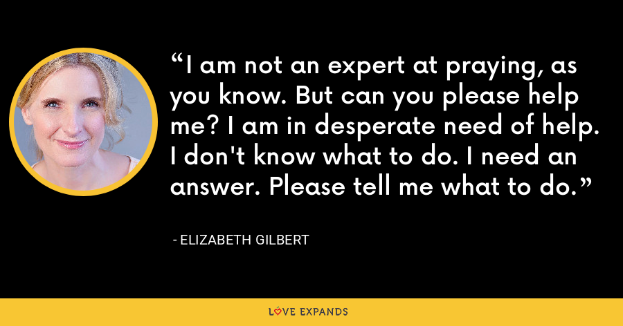I am not an expert at praying, as you know. But can you please help me? I am in desperate need of help. I don't know what to do. I need an answer. Please tell me what to do. - Elizabeth Gilbert