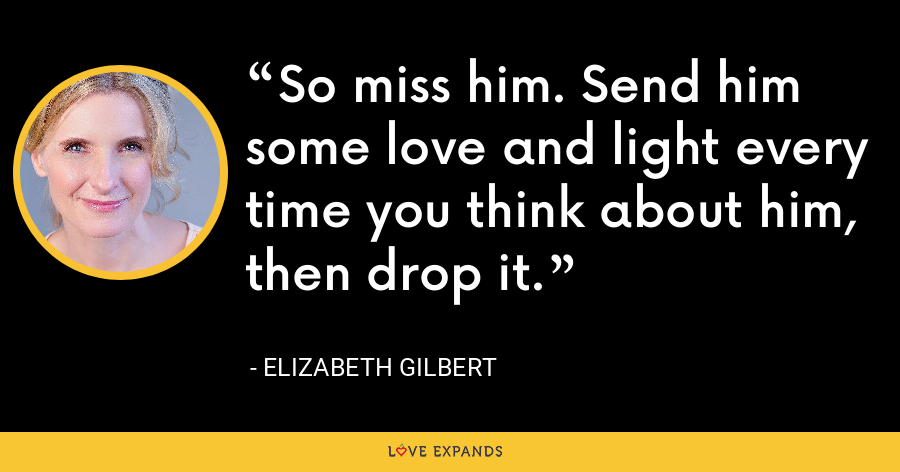 So miss him. Send him some love and light every time you think about him, then drop it. - Elizabeth Gilbert