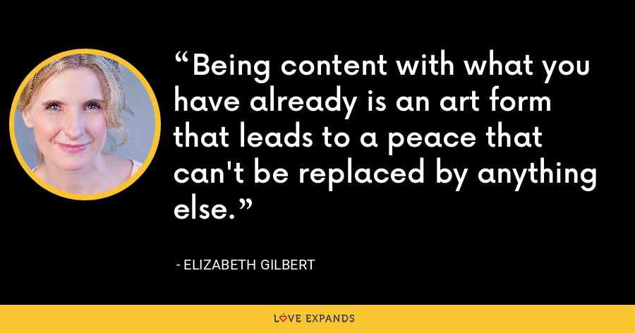 Being content with what you have already is an art form that leads to a peace that can't be replaced by anything else. - Elizabeth Gilbert