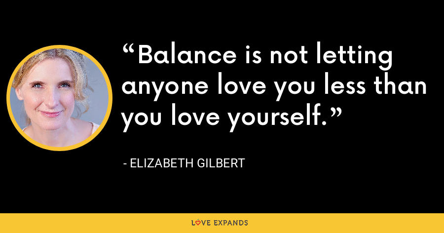 Balance is not letting anyone love you less than you love yourself. - Elizabeth Gilbert
