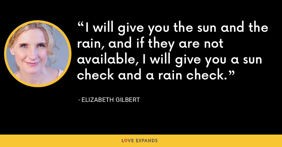 I will give you the sun and the rain, and if they are not available, I will give you a sun check and a rain check. - Elizabeth Gilbert