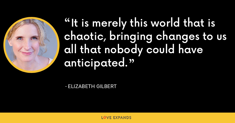 It is merely this world that is chaotic, bringing changes to us all that nobody could have anticipated. - Elizabeth Gilbert