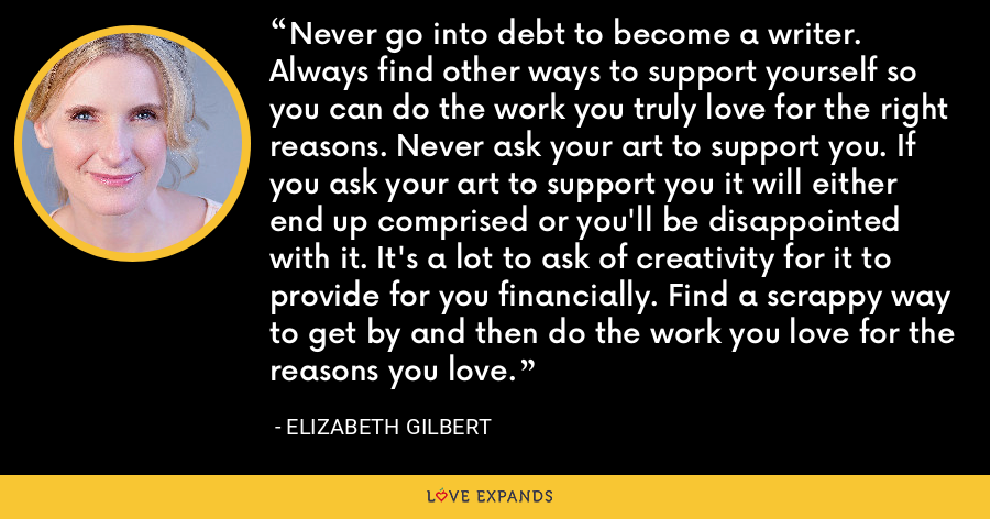Never go into debt to become a writer. Always find other ways to support yourself so you can do the work you truly love for the right reasons. Never ask your art to support you. If you ask your art to support you it will either end up comprised or you'll be disappointed with it. It's a lot to ask of creativity for it to provide for you financially. Find a scrappy way to get by and then do the work you love for the reasons you love. - Elizabeth Gilbert