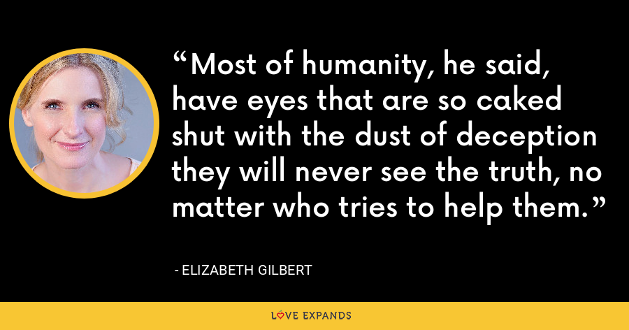 Most of humanity, he said, have eyes that are so caked shut with the dust of deception they will never see the truth, no matter who tries to help them. - Elizabeth Gilbert