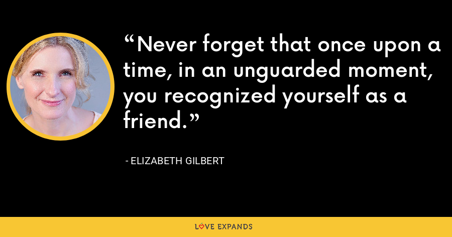 Never forget that once upon a time, in an unguarded moment, you recognized yourself as a friend. - Elizabeth Gilbert