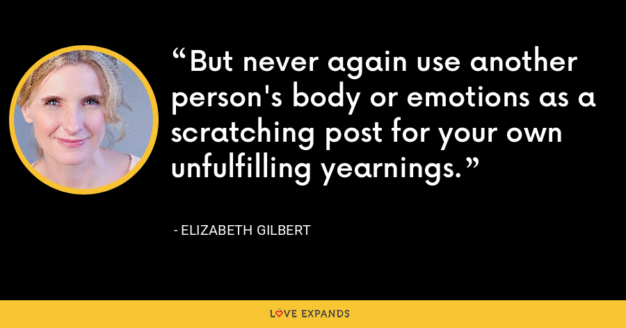 But never again use another person's body or emotions as a scratching post for your own unfulfilling yearnings. - Elizabeth Gilbert