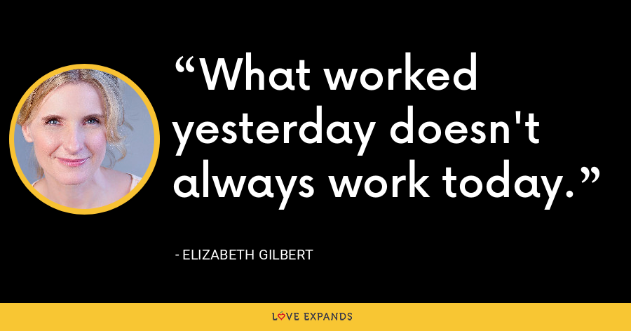 What worked yesterday doesn't always work today. - Elizabeth Gilbert