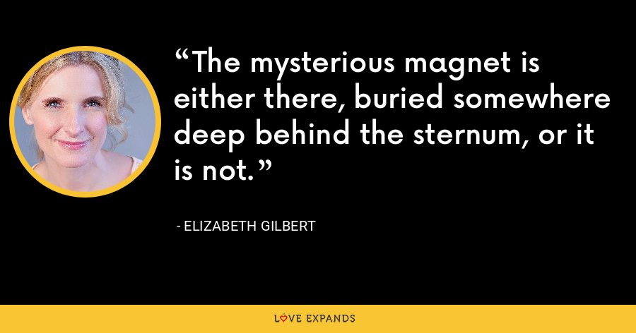 The mysterious magnet is either there, buried somewhere deep behind the sternum, or it is not. - Elizabeth Gilbert