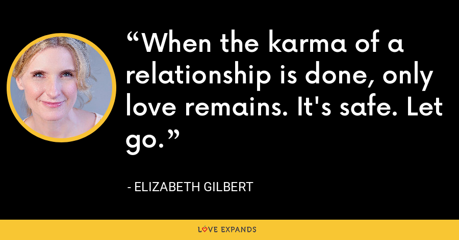 When the karma of a relationship is done, only love remains. It's safe. Let go. - Elizabeth Gilbert