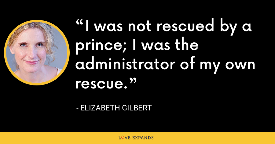 I was not rescued by a prince; I was the administrator of my own rescue. - Elizabeth Gilbert