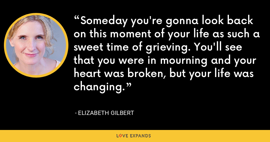 Someday you're gonna look back on this moment of your life as such a sweet time of grieving. You'll see that you were in mourning and your heart was broken, but your life was changing. - Elizabeth Gilbert