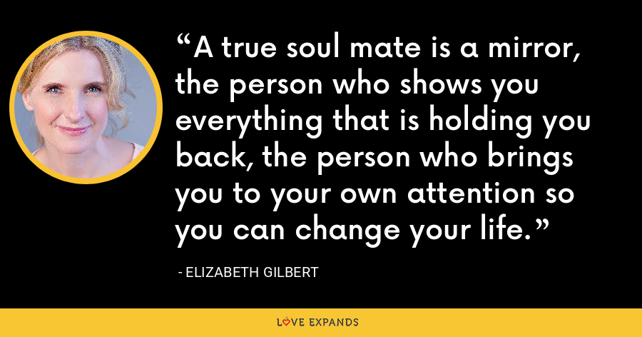 A true soul mate is a mirror, the person who shows you everything that is holding you back, the person who brings you to your own attention so you can change your life. - Elizabeth Gilbert