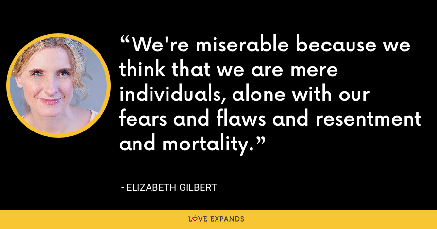 We're miserable because we think that we are mere individuals, alone with our fears and flaws and resentment and mortality. - Elizabeth Gilbert