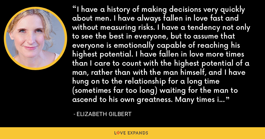 I have a history of making decisions very quickly about men. I have always fallen in love fast and without measuring risks. I have a tendency not only to see the best in everyone, but to assume that everyone is emotionally capable of reaching his highest potential. I have fallen in love more times than I care to count with the highest potential of a man, rather than with the man himself, and I have hung on to the relationship for a long time (sometimes far too long) waiting for the man to ascend to his own greatness. Many times in romance I have been a victim of my own optimism. - Elizabeth Gilbert