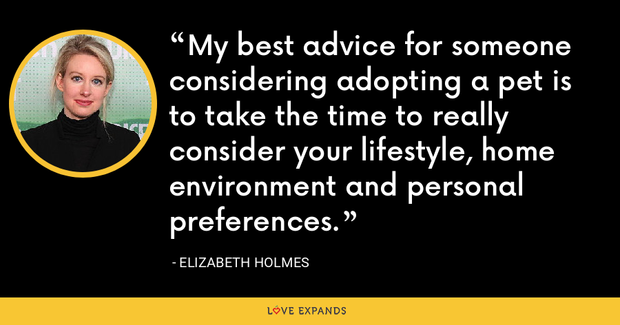 My best advice for someone considering adopting a pet is to take the time to really consider your lifestyle, home environment and personal preferences. - Elizabeth Holmes