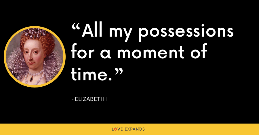 All my possessions for a moment of time. - Elizabeth I