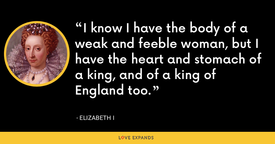 I know I have the body of a weak and feeble woman, but I have the heart and stomach of a king, and of a king of England too. - Elizabeth I