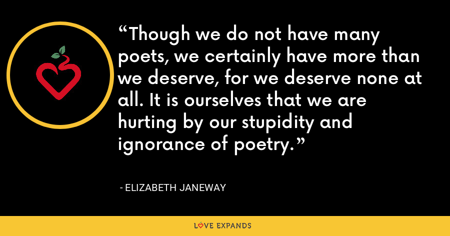 Though we do not have many poets, we certainly have more than we deserve, for we deserve none at all. It is ourselves that we are hurting by our stupidity and ignorance of poetry. - Elizabeth Janeway