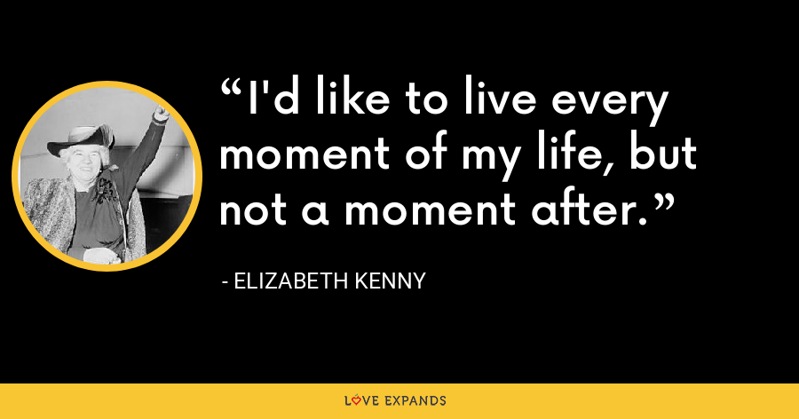 I'd like to live every moment of my life, but not a moment after. - Elizabeth Kenny
