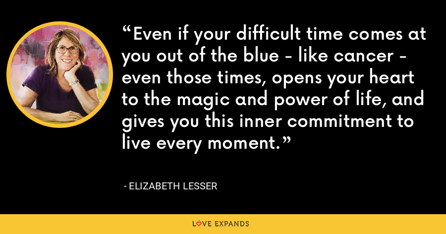 Even if your difficult time comes at you out of the blue - like cancer - even those times, opens your heart to the magic and power of life, and gives you this inner commitment to live every moment. - Elizabeth Lesser