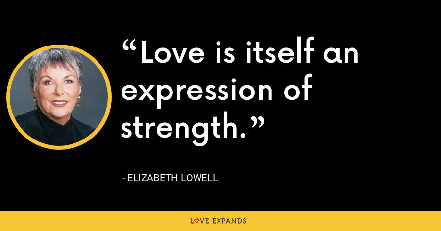 Love is itself an expression of strength. - Elizabeth Lowell