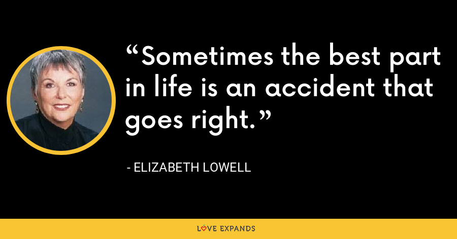 Sometimes the best part in life is an accident that goes right. - Elizabeth Lowell