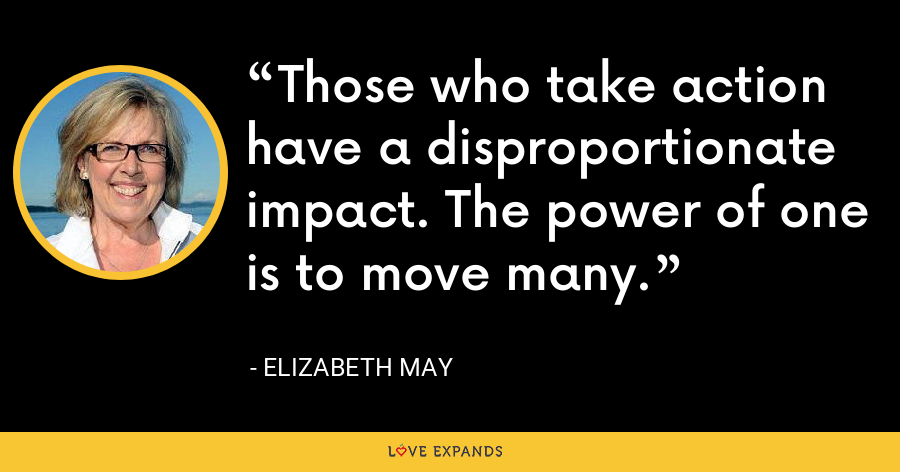 Those who take action have a disproportionate impact. The power of one is to move many. - Elizabeth May