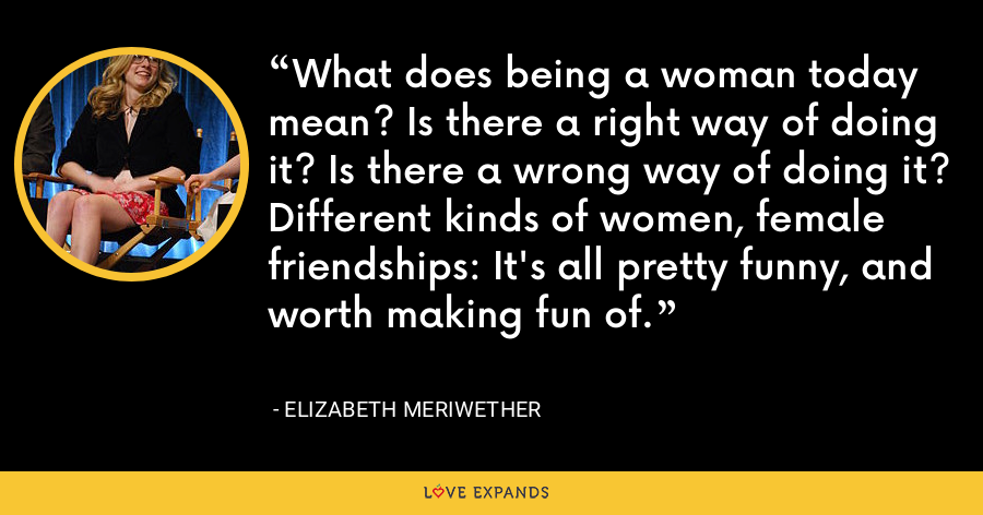 What does being a woman today mean? Is there a right way of doing it? Is there a wrong way of doing it? Different kinds of women, female friendships: It's all pretty funny, and worth making fun of. - Elizabeth Meriwether