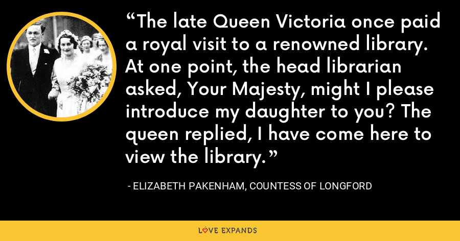 The late Queen Victoria once paid a royal visit to a renowned library. At one point, the head librarian asked, Your Majesty, might I please introduce my daughter to you? The queen replied, I have come here to view the library. - Elizabeth Pakenham, Countess of Longford