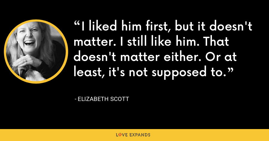 I liked him first, but it doesn't matter. I still like him. That doesn't matter either. Or at least, it's not supposed to. - Elizabeth Scott