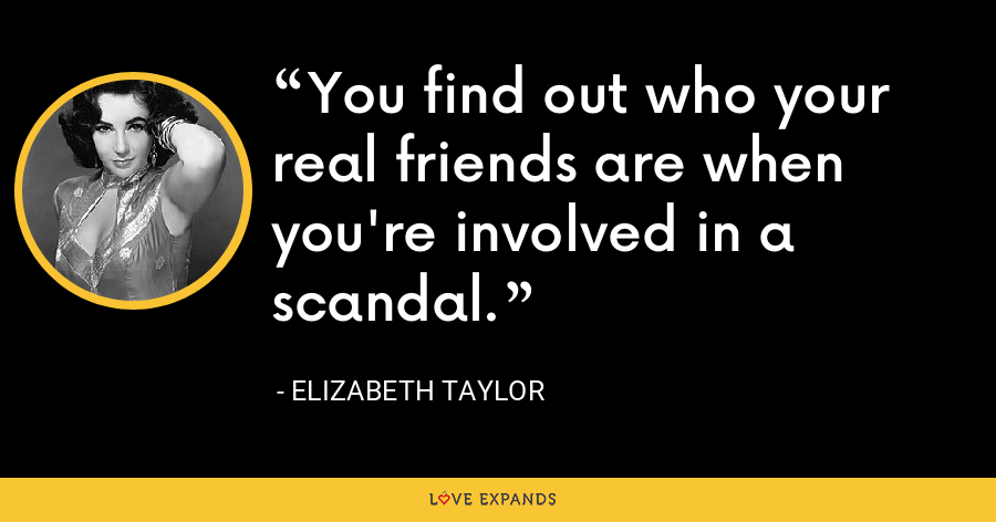 You find out who your real friends are when you're involved in a scandal. - Elizabeth Taylor