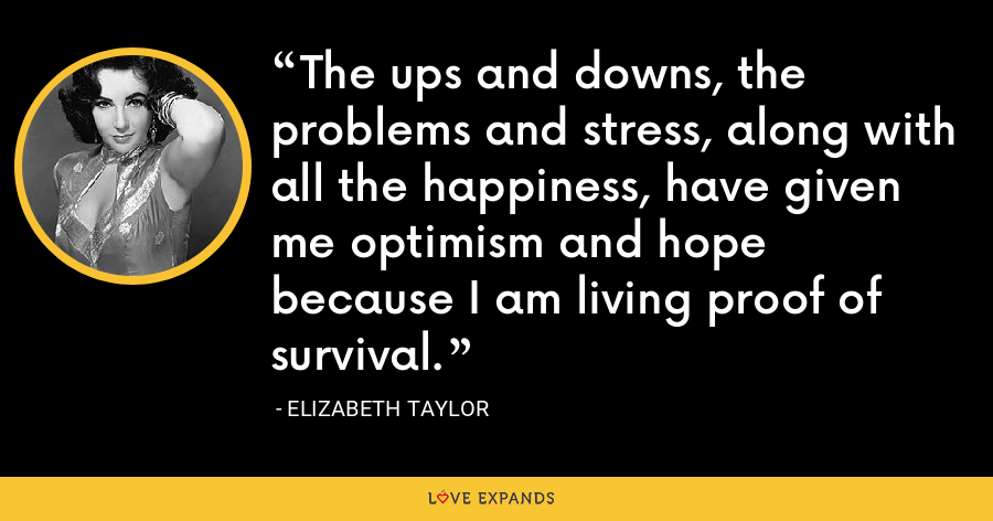 The ups and downs, the problems and stress, along with all the happiness, have given me optimism and hope because I am living proof of survival. - Elizabeth Taylor