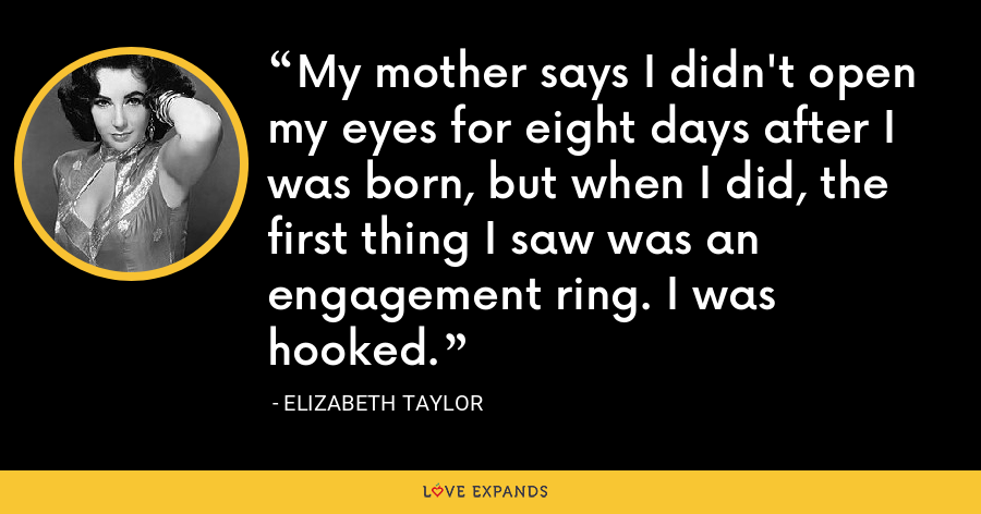 My mother says I didn't open my eyes for eight days after I was born, but when I did, the first thing I saw was an engagement ring. I was hooked. - Elizabeth Taylor