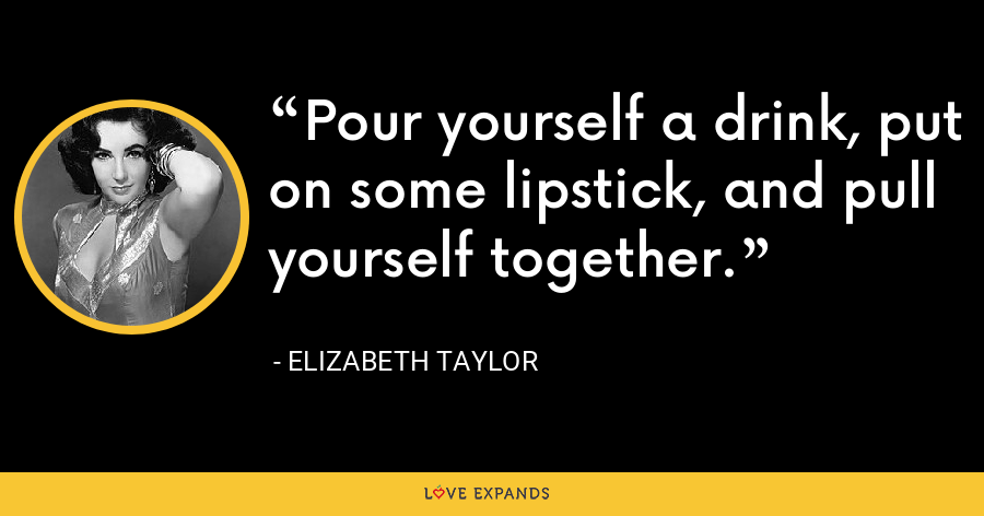 Pour yourself a drink, put on some lipstick, and pull yourself together. - Elizabeth Taylor