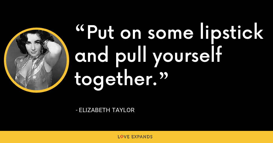 Put on some lipstick and pull yourself together. - Elizabeth Taylor