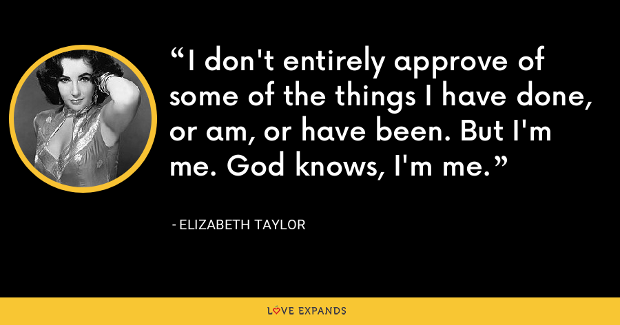 I don't entirely approve of some of the things I have done, or am, or have been. But I'm me. God knows, I'm me. - Elizabeth Taylor