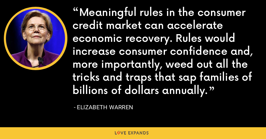 Meaningful rules in the consumer credit market can accelerate economic recovery. Rules would increase consumer confidence and, more importantly, weed out all the tricks and traps that sap families of billions of dollars annually. - Elizabeth Warren