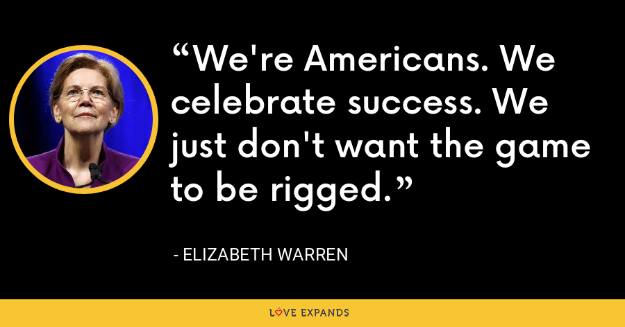 We're Americans. We celebrate success. We just don't want the game to be rigged. - Elizabeth Warren