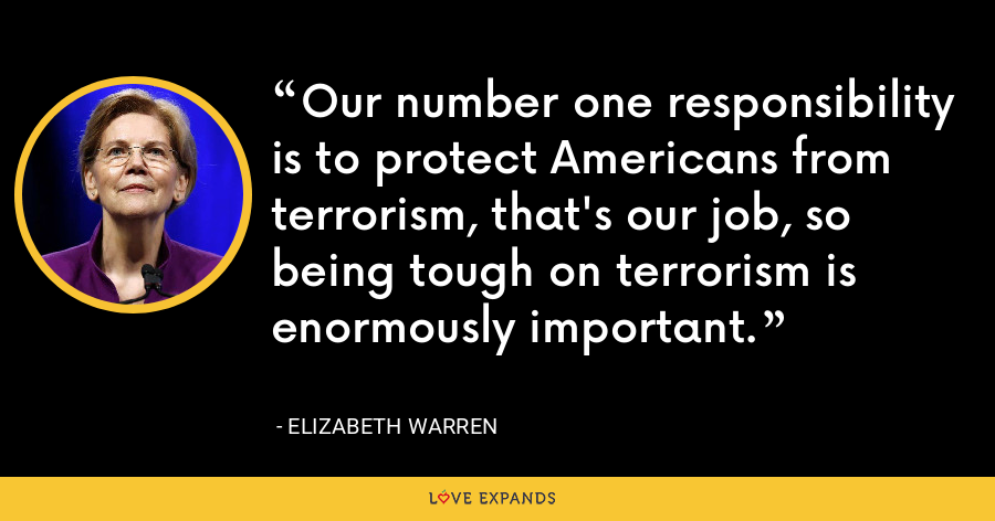 Our number one responsibility is to protect Americans from terrorism, that's our job, so being tough on terrorism is enormously important. - Elizabeth Warren