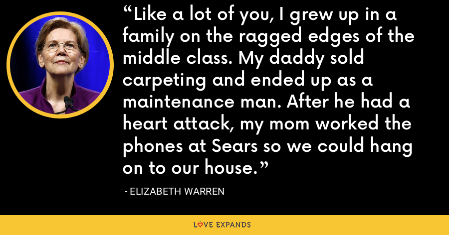 Like a lot of you, I grew up in a family on the ragged edges of the middle class. My daddy sold carpeting and ended up as a maintenance man. After he had a heart attack, my mom worked the phones at Sears so we could hang on to our house. - Elizabeth Warren