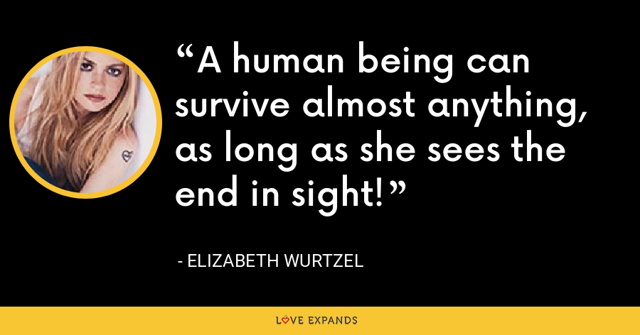 A human being can survive almost anything, as long as she sees the end in sight! - Elizabeth Wurtzel