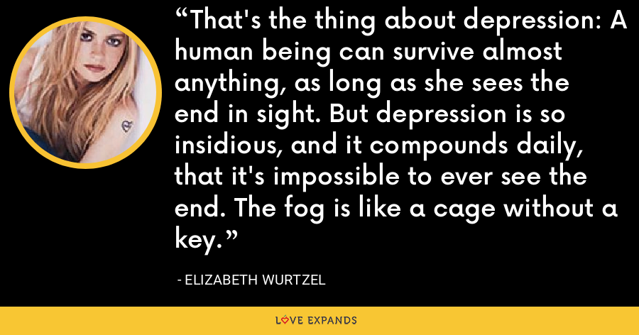 That's the thing about depression: A human being can survive almost anything, as long as she sees the end in sight. But depression is so insidious, and it compounds daily, that it's impossible to ever see the end. The fog is like a cage without a key. - Elizabeth Wurtzel