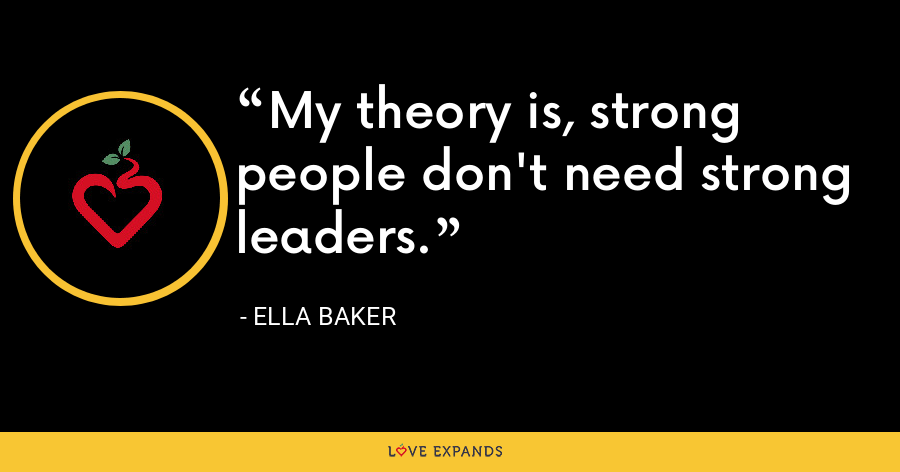My theory is, strong people don't need strong leaders. - Ella Baker