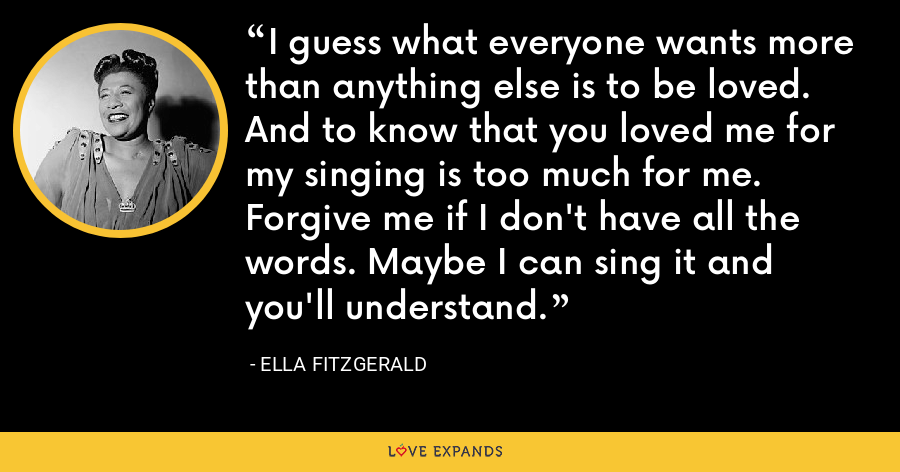 I guess what everyone wants more than anything else is to be loved. And to know that you loved me for my singing is too much for me. Forgive me if I don't have all the words. Maybe I can sing it and you'll understand. - Ella Fitzgerald