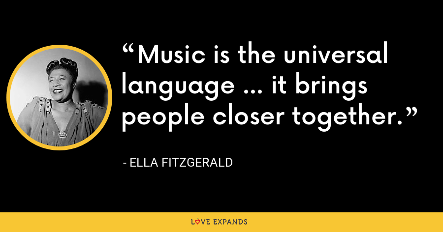 Music is the universal language ... it brings people closer together. - Ella Fitzgerald