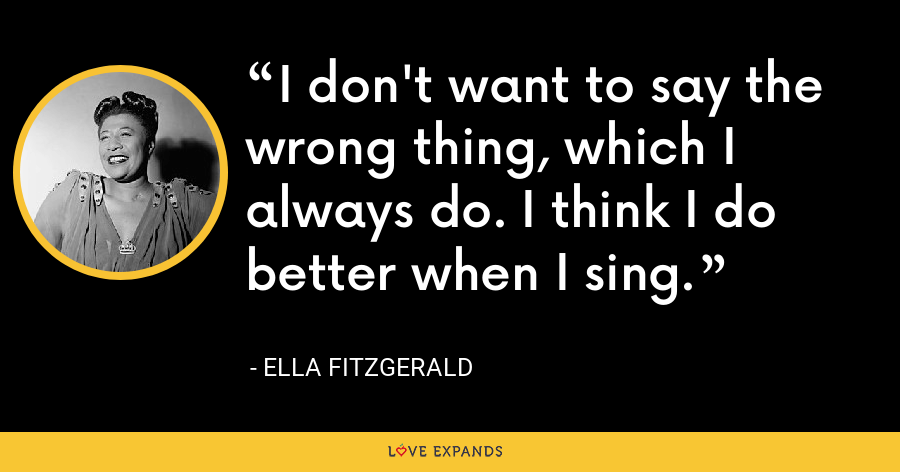 I don't want to say the wrong thing, which I always do. I think I do better when I sing. - Ella Fitzgerald